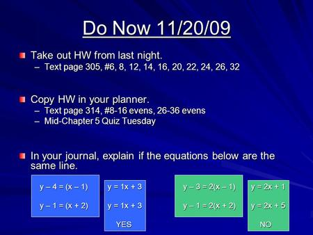 Do Now 11/20/09 Take out HW from last night. –Text page 305, #6, 8, 12, 14, 16, 20, 22, 24, 26, 32 Copy HW in your planner. –Text page 314, #8-16 evens,