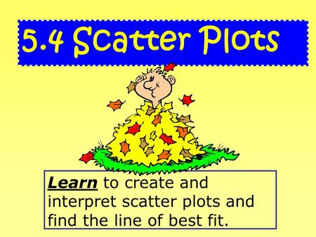 Learn to create and interpret scatter plots and find the line of best fit. 5.4 Scatter Plots.