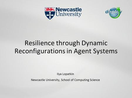 Resilience through Dynamic Reconfigurations in Agent Systems Ilya Lopatkin Newcastle University, School of Computing Science.