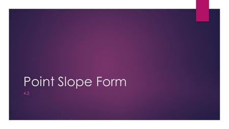 Point Slope Form 4.3. Slope Intercept Form  If we want to write an equation in slope intercept form, we can start with point slope form and solve for.