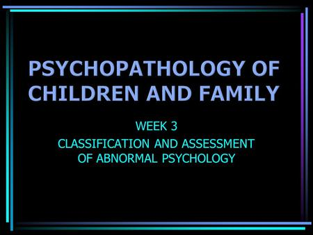 WEEK 3 CLASSIFICATION AND ASSESSMENT OF ABNORMAL PSYCHOLOGY.