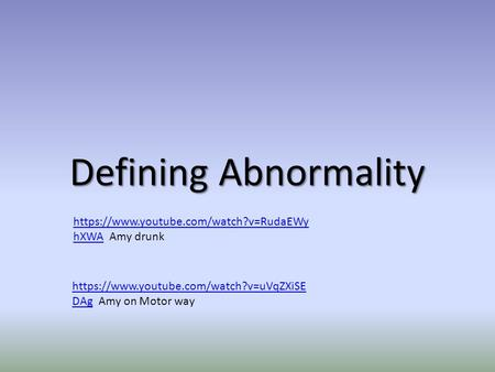 Defining Abnormality https://www.youtube.com/watch?v=RudaEWy hXWAhttps://www.youtube.com/watch?v=RudaEWy hXWA Amy drunk https://www.youtube.com/watch?v=uVqZXiSE.