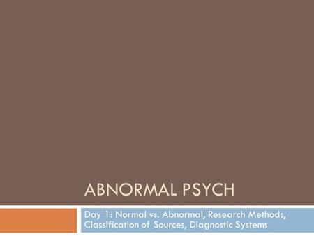 ABNORMAL PSYCH Day 1: Normal vs. Abnormal, Research Methods, Classification of Sources, Diagnostic Systems.