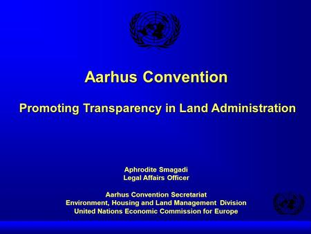 Aarhus Convention Promoting Transparency in Land Administration Aphrodite Smagadi Legal Affairs Officer Aarhus Convention Secretariat Environment, Housing.