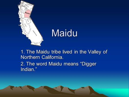 "Maidu 1. The Maidu tribe lived in the Valley of Northern California. 2. The word Maidu means ""Digger Indian."""