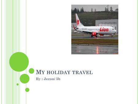 M Y HOLIDAY TRAVEL By : Jeron/ 5b. S URABAYA -B ALI I will go on Wednesday 7 October at 4:00 pm Flight time was 23 minute and Bali 1 hour ahead Surabaya.