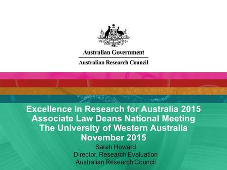 Excellence in Research for Australia 2015 Associate Law Deans National Meeting The University of Western Australia November 2015 Sarah Howard Director,