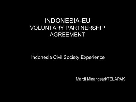 INDONESIA-EU VOLUNTARY PARTNERSHIP AGREEMENT Indonesia Civil Society Experience Mardi Minangsari/TELAPAK.