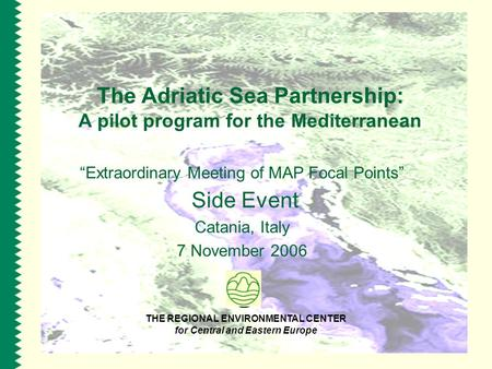 "The Adriatic Sea Partnership: A pilot program for the Mediterranean ""Extraordinary Meeting of MAP Focal Points"" Side Event Catania, Italy 7 November 2006."