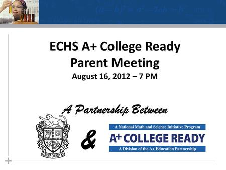 ECHS A+ College Ready Parent Meeting August 16, 2012 – 7 PM A Partnership Between &