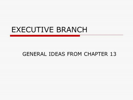 EXECUTIVE BRANCH GENERAL IDEAS FROM CHAPTER 13. Job Effectiveness  Why Presidents have trouble getting things done Other policy makers have their own.