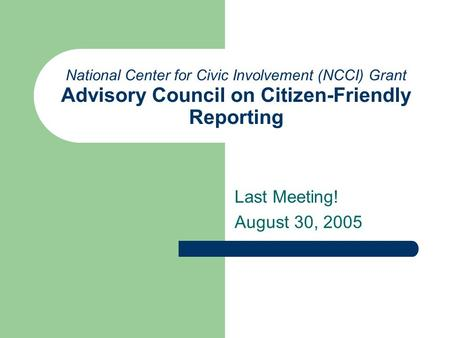 National Center for Civic Involvement (NCCI) Grant Advisory Council on Citizen-Friendly Reporting Last Meeting! August 30, 2005.