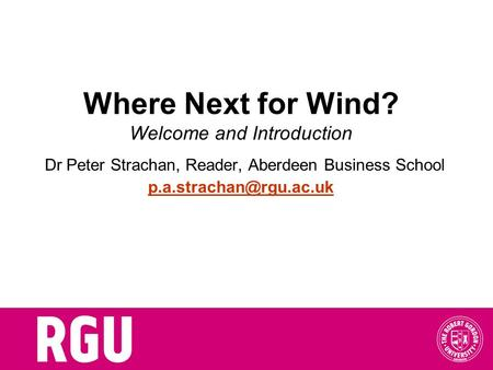 Where Next for Wind? Welcome and Introduction Dr Peter Strachan, Reader, Aberdeen Business School