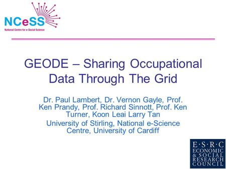 GEODE – Sharing Occupational Data Through The Grid Dr. Paul Lambert, Dr. Vernon Gayle, Prof. Ken Prandy, Prof. Richard Sinnott, Prof. Ken Turner, Koon.