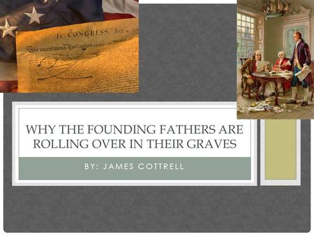 BY: JAMES COTTRELL WHY THE FOUNDING FATHERS ARE ROLLING OVER IN THEIR GRAVES.