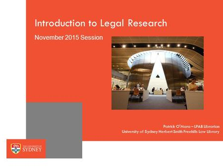 The University of SydneyPage 1 Introduction to Legal Research November 2015 Session University of Sydney Herbert Smith Freehills Law Library Patrick O'Mara.