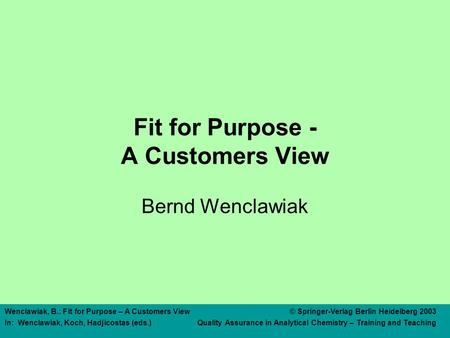 Wenclawiak, B.: Fit for Purpose – A Customers View© Springer-Verlag Berlin Heidelberg 2003 In: Wenclawiak, Koch, Hadjicostas (eds.) Quality Assurance in.