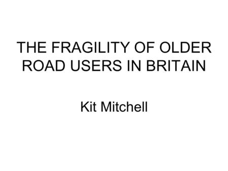 THE FRAGILITY OF OLDER ROAD USERS IN BRITAIN Kit Mitchell.