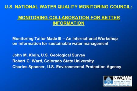 U.S. NATIONAL WATER QUALITY MONITORING COUNCIL: MONITORING COLLABORATION FOR BETTER INFORMATION Monitoring Tailor Made III – An International Workshop.