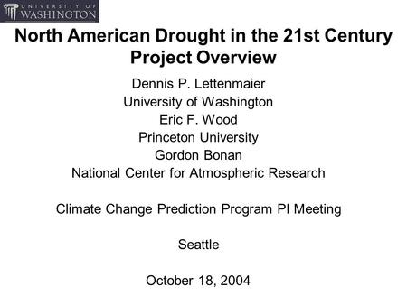 North American Drought in the 21st Century Project Overview Dennis P. Lettenmaier University of Washington Eric F. Wood Princeton University Gordon Bonan.
