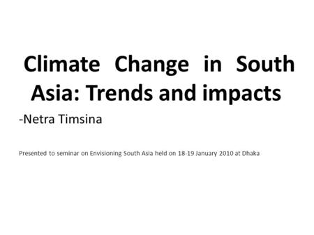 Climate Change in South Asia: Trends and impacts -Netra Timsina Presented to seminar on Envisioning South Asia held on 18-19 January 2010 at Dhaka.