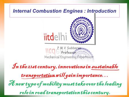Internal Combustion Engines : Introduction P M V Subbarao Professor Mechanical Engineering Department In the 21st century, innovations in sustainable.