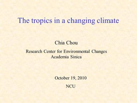The tropics in a changing climate Chia Chou Research Center for Environmental Changes Academia Sinica October 19, 2010 NCU.