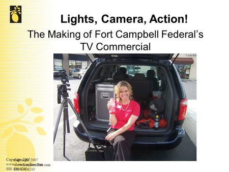 Copyright 2007 www.LemmonTree.com 888.436.6243 Copyright 2007 www.LemmonTree.com 888.436.6243 Lights, Camera, Action! The Making of Fort Campbell Federal's.