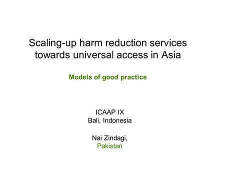 Scaling-up harm reduction services towards universal access in Asia Models of good practice ICAAP IX Bali, Indonesia Nai Zindagi, Pakistan.