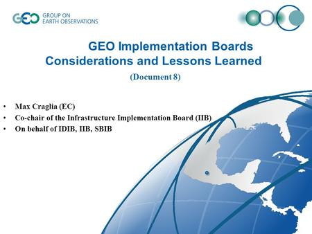 GEO Implementation Boards Considerations and Lessons Learned (Document 8) Max Craglia (EC) Co-chair of the Infrastructure Implementation Board (IIB) On.