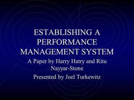 ESTABLISHING A PERFORMANCE MANAGEMENT SYSTEM A Paper by Harry Hatry and Ritu Nayyar-Stone Presented by Joel Turkewitz.
