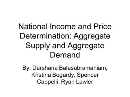 National Income and Price Determination: Aggregate Supply and Aggregate Demand By: Darshana Balasubramaniam, Kristina Bogardy, Spencer Cappelli, Ryan Lawler.