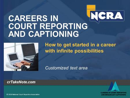 CAREERS IN COURT REPORTING AND CAPTIONING © 2016 National Court Reporters Association crTakeNote.com How to get started in a career with infinite possibilities.