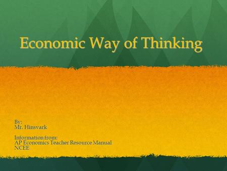 Economic Way of Thinking By: Mr. Hinsvark Information from: AP Economics Teacher Resource Manual NCEE.