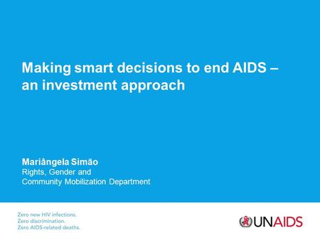Making smart decisions to end AIDS – an investment approach Mariângela Simão Rights, Gender and Community Mobilization Department.