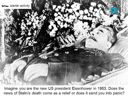 Imagine you are the new US president Eisenhower in 1953. Does the news of Stalin's death come as a relief or does it send you into panic?  starter activity.