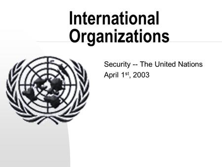 International Organizations Security -- The United Nations April 1 st, 2003.