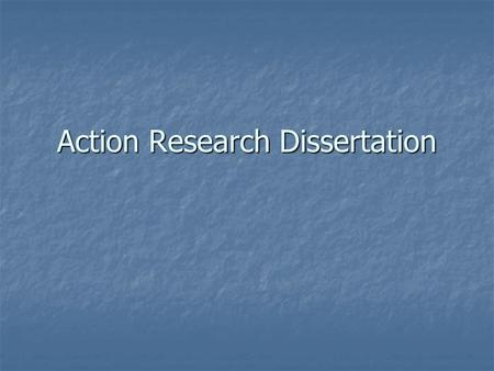 Action Research Dissertation. Action Research Democratic in nature Democratic in nature Critical evaluation Critical evaluation Planned activity Planned.