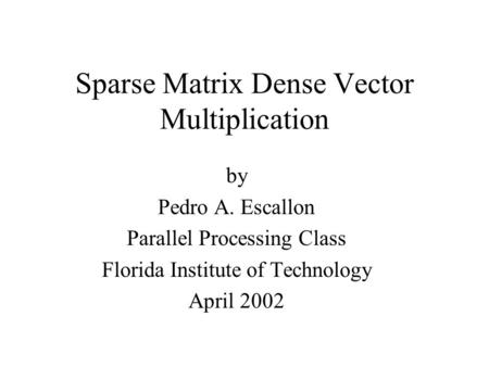 Sparse Matrix Dense Vector Multiplication by Pedro A. Escallon Parallel Processing Class Florida Institute of Technology April 2002.