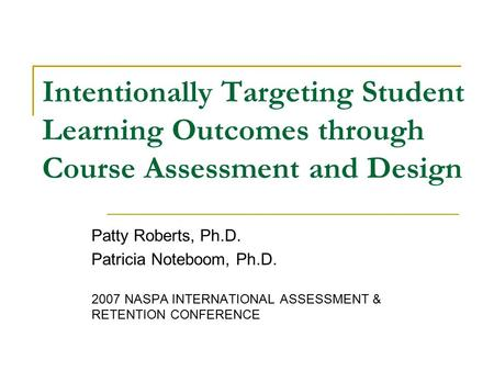 Intentionally Targeting Student Learning Outcomes through Course Assessment and Design Patty Roberts, Ph.D. Patricia Noteboom, Ph.D. 2007 NASPA INTERNATIONAL.