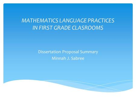 MATHEMATICS LANGUAGE PRACTICES IN FIRST GRADE CLASROOMS Dissertation Proposal Summary Minnah J. Sabree.