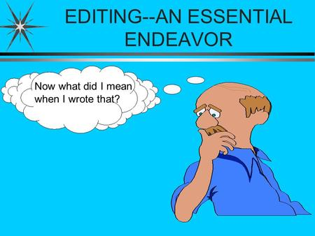 EDITING--AN ESSENTIAL ENDEAVOR Now what did I mean when I wrote that?