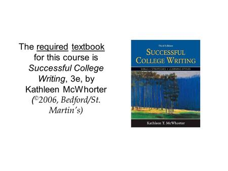 The required textbook for this course is Successful College Writing, 3e, by Kathleen McWhorter ( © 2006, Bedford/St. Martin's)