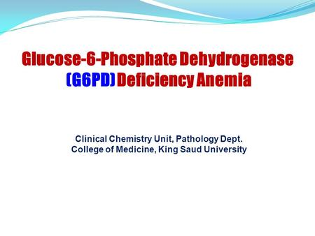 Clinical Chemistry Unit, Pathology Dept. College of Medicine, King Saud University Glucose-6-Phosphate Dehydrogenase (G6PD) Deficiency Anemia.