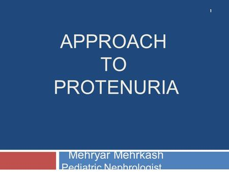 APPROACH TO PROTENURIA Mehryar Mehrkash Pediatric Nephrologist 1.