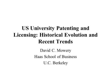 US University Patenting and Licensing: Historical Evolution and Recent Trends David C. Mowery Haas School of Business U.C. Berkeley.