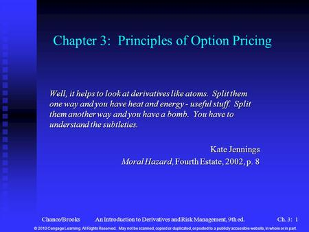 Chance/BrooksAn Introduction to Derivatives and Risk Management, 9th ed.Ch. 3: 1 Chapter 3: Principles of Option Pricing Well, it helps to look at derivatives.