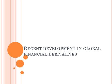 R ECENT DEVELOPMENT IN GLOBAL FINANCIAL DERIVATIVES.