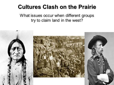 Cultures Clash on the Prairie What issues occur when different groups try to claim land in the west?