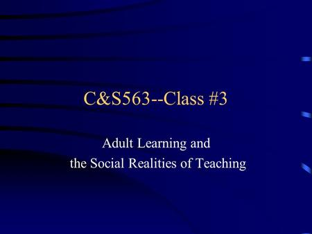 C&S563--Class #3 Adult Learning and the Social Realities of Teaching.